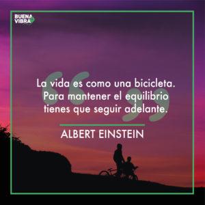 La vida es como una bicicleta. Para mantener el equilibrio tienes que seguir adelante - Albert Einstein
